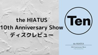 the HIATUS 10th Anniversary Showディスクレビュー