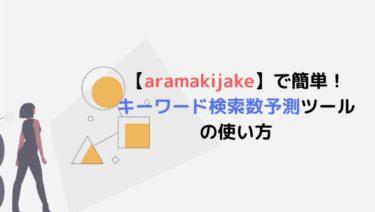 【無料】aramakijakeで簡単!キーワード検索数予測ツールの使い方