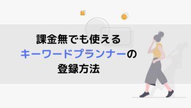 【2020最新】課金無でも使えるキーワードプランナーの登録方法【無料】